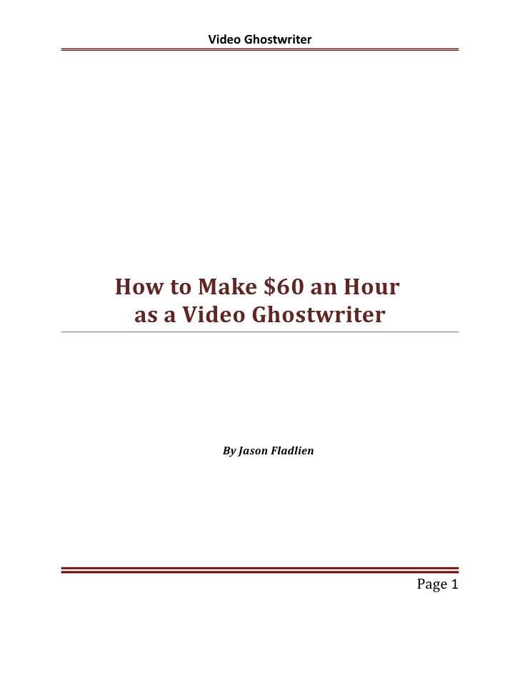 Video GhostwriterHow to Make $60 an Hour as a Video Ghostwriter         By Jason Fladlien                             Page 1