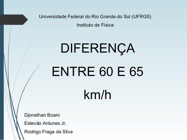 DIFERENÇA ENTRE 60 E 65 km/h Djonathan Boaro Estevão Antunes Jr. Rodrigo Fraga da Silva Universidade Federal do Rio Grande...