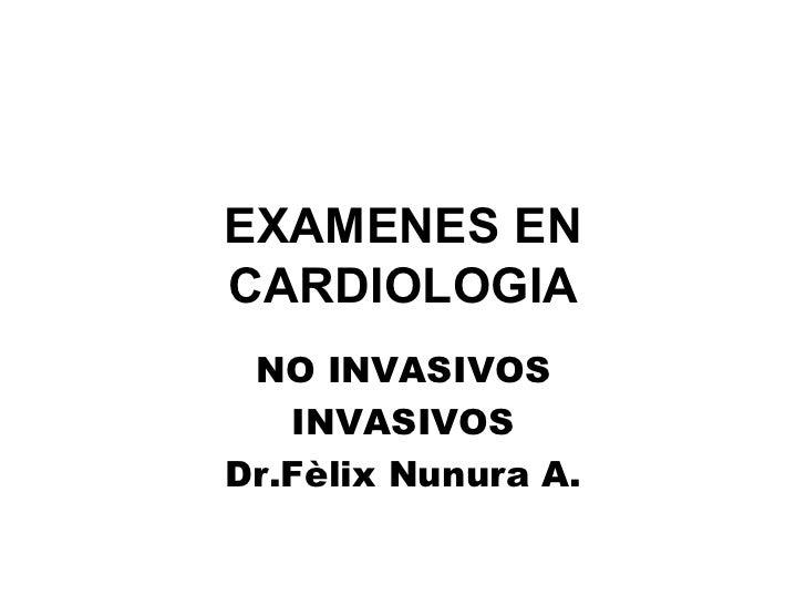 EXAMENES EN CARDIOLOGIA NO INVASIVOS INVASIVOS Dr.Fèlix Nunura A.