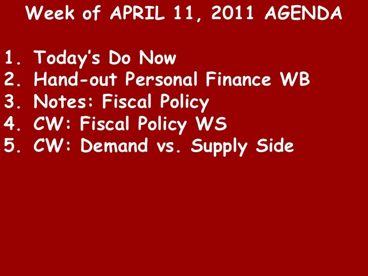 Week of APRIL 11, 2011 AGENDA<br />Today's Do Now<br />Hand-out Personal Finance WB<br />Notes: Fiscal Policy<br />CW: Fis...
