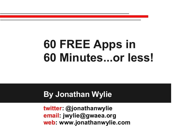 60 FREE Apps in 60 Minutes...or less! By Jonathan Wylie twitter: @jonathanwylie email: jwylie@gwaea.org web: www.jonathanw...
