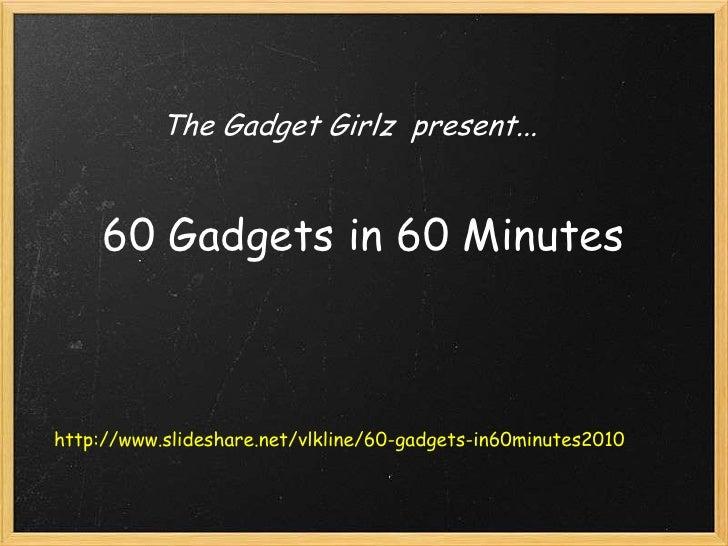 The Gadget Girlz present...<br />60 Gadgets in 60 Minutes<br />http://www.slideshare.net/vlkline/60-gadgets-in60minutes20...