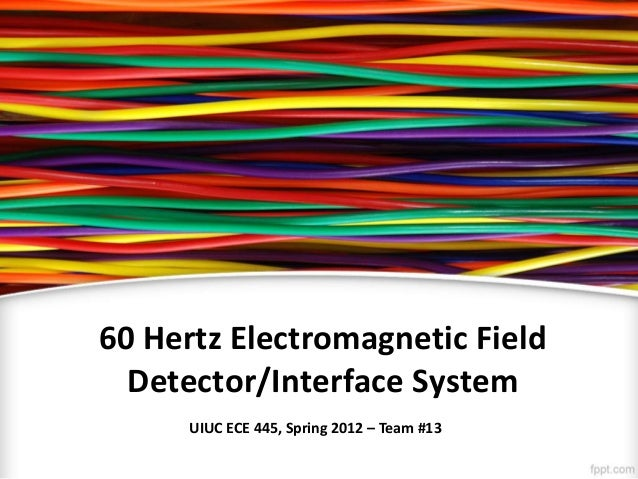 60 Hertz Electromagnetic Field Detector/Interface System UIUC ECE 445, Spring 2012 – Team #13