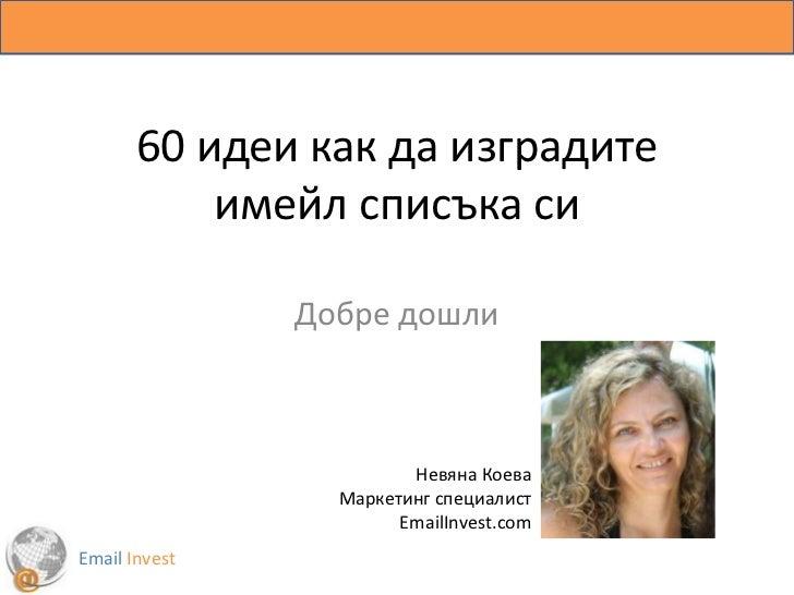 60 идеи как да изградите имейл списъка си<br />Добре дошли <br />Невяна Коева<br />Маркетинг специалист<br />EmailInvest.c...