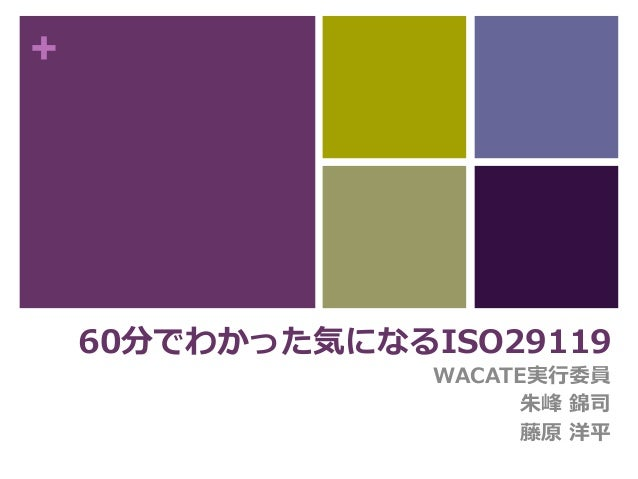 + 60分でわかった気になるISO29119 WACATE実行委員 朱峰 錦司 藤原 洋平