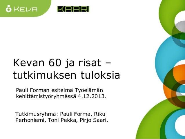 Kevan 60 ja risat – tutkimuksen tuloksia Pauli Forman esitelmä Työelämän kehittämistyöryhmässä 4.12.2013. Tutkimusryhmä: P...