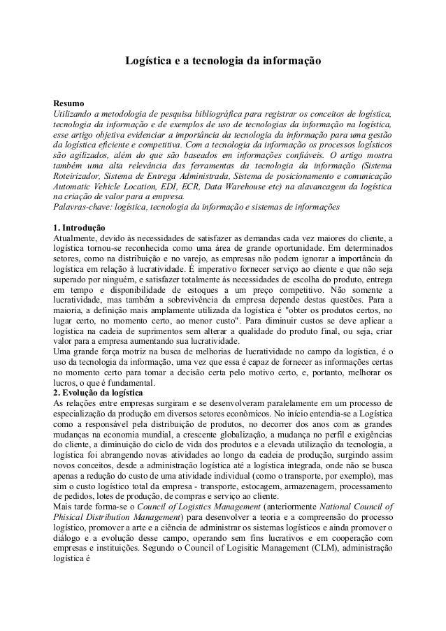 Logística e a tecnologia da informação  Resumo  Utilizando a metodologia de pesquisa bibliográfica para registrar os conce...