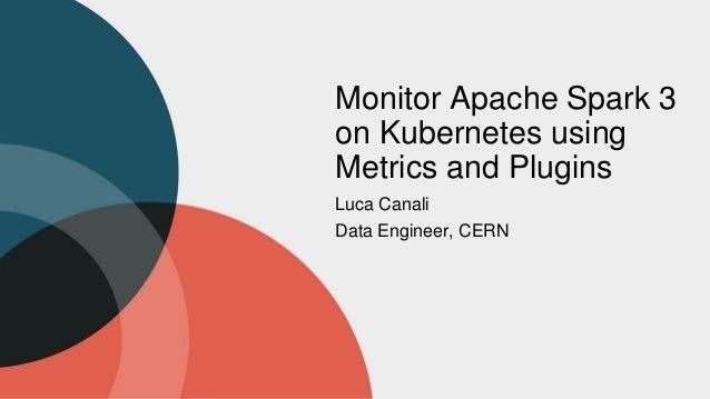 Monitor Apache Spark 3 on Kubernetes using Metrics and Plugins Luca Canali Data Engineer, CERN