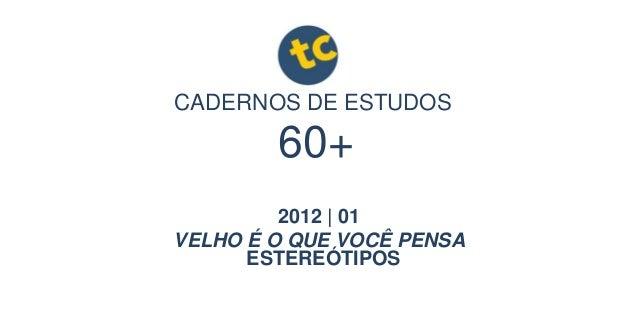 CADERNOS DE ESTUDOS 2012 | 01 VELHO É O QUE VOCÊ PENSA 60+ ESTEREÓTIPOS