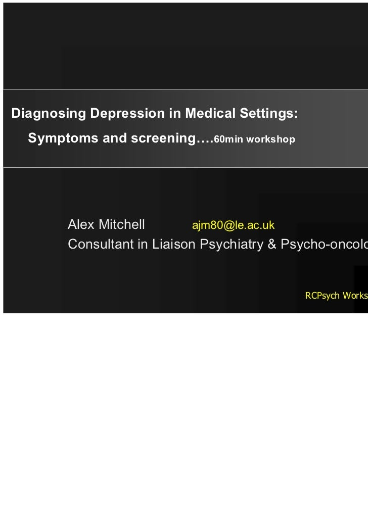 Diagnosing Depression in Medical Settings:  Symptoms and screening….60min workshop        Alex Mitchell       ajm80@le.ac....