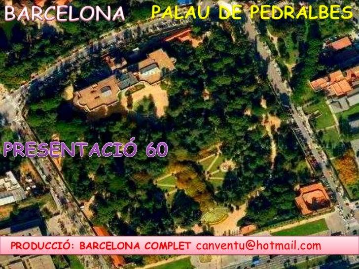 BARCELONA<br />PALAU DE PEDRALBES<br />PRESENTACIÓ 60<br />PRODUCCIÓ: BARCELONA COMPLET canventu@hotmail.com<br />