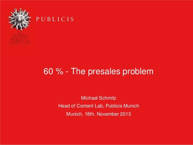 60 % - The presales problem Michael Schmitz Head of Content Lab, Publicis Munich Munich, 18th. November 2013  1