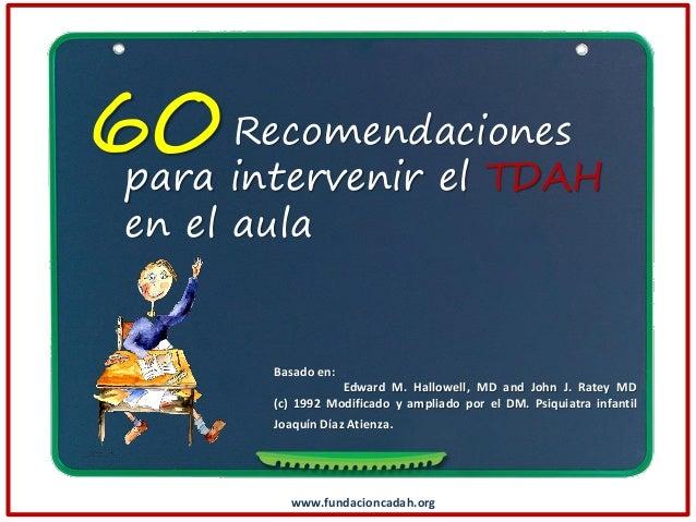 Recomendaciones 60 intervenir el TDAH para en el aula  Basado en: Edward M. Hallowell, MD and John J. Ratey MD (c) 1992 Mo...