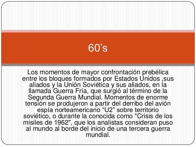 60's Los momentos de mayor confrontación prebélica entre los bloques formados por Estados Unidos ,sus aliados y la Unión S...