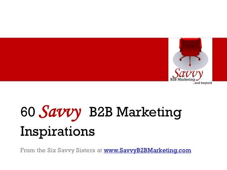 60 Savvy B2B MarketingInspirationsFrom the Six Savvy Sisters at www.SavvyB2BMarketing.com