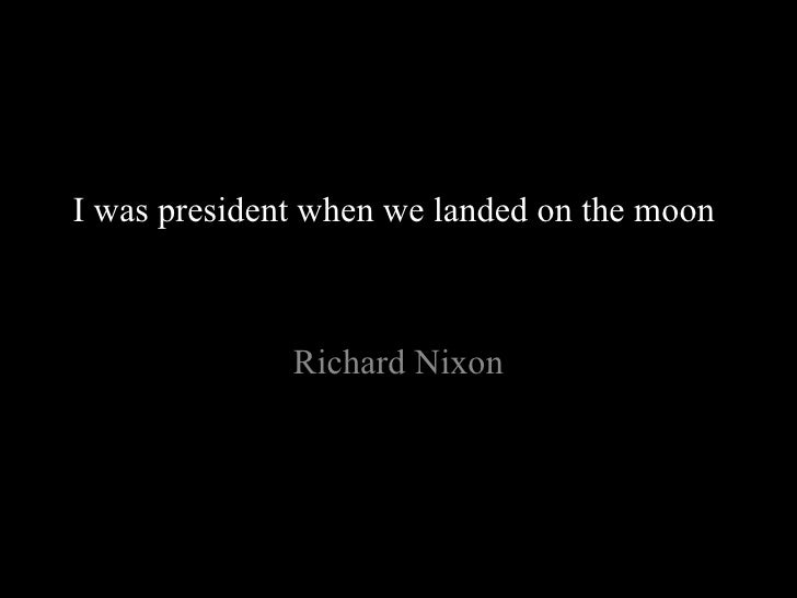 I was president when we landed on the moon . Richard Nixon