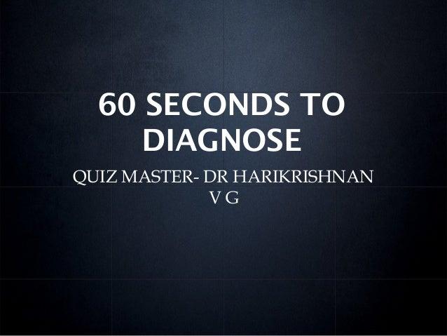 60 SECONDS TO DIAGNOSE QUIZ MASTER- DR HARIKRISHNAN V G