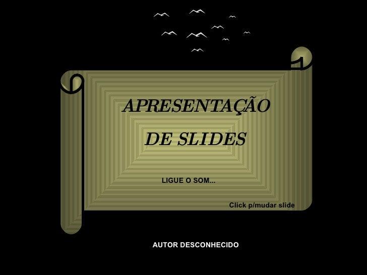 APRESENTAÇÃO DE SLIDES LIGUE O SOM... Click p/mudar slide AUTOR DESCONHECIDO