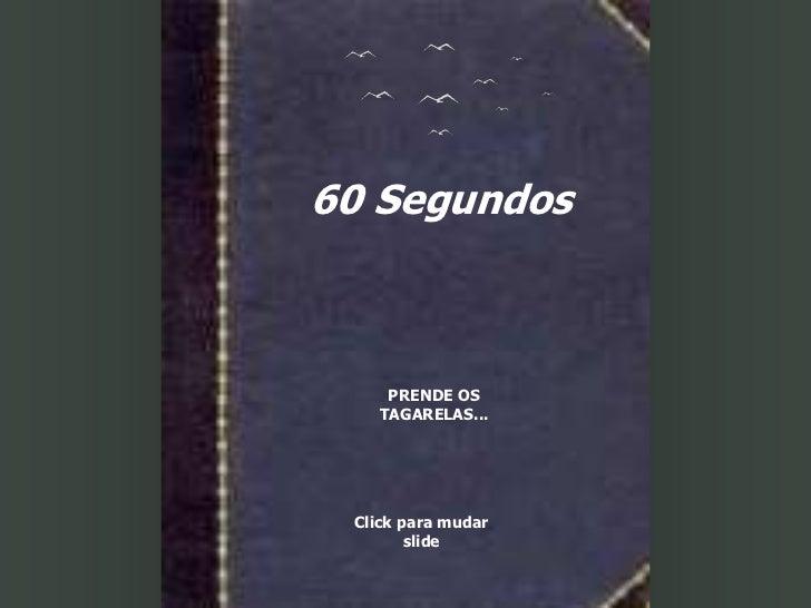 60 Segundos    PRENDE OS   TAGARELAS... Click para mudar        slide