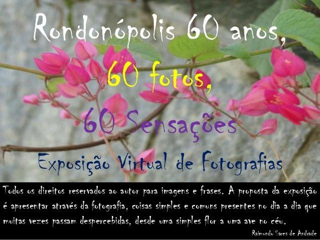 Rondonópolis 60 anos, 60 fotos, 60 Sensações Exposição Virtual de Fotografias Todos os direitos reservados ao autor para i...