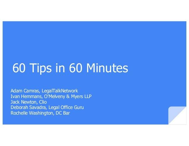 60 Tips in 60 Minutes Adam Camras, LegalTalkNetwork Ivan Hemmans, O'Melveny & Myers LLP Jack Newton, Clio Deborah Savadra,...
