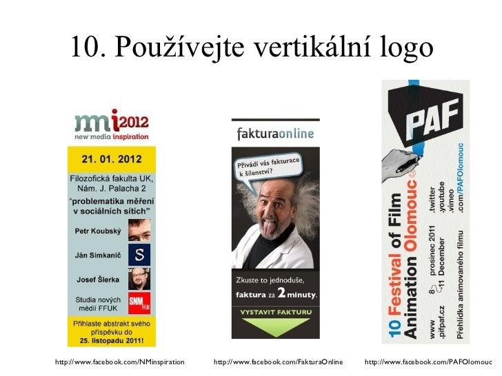 10. Používejte vertikální logo http://www.facebook.com/PAFOlomouc http://www.facebook.com/FakturaOnline http://www.faceboo...