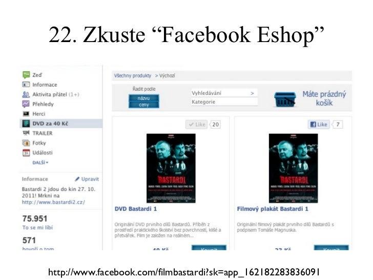 "22. Zkuste ""Facebook Eshop"" http://www.facebook.com/filmbastardi?sk=app_162182283836091"