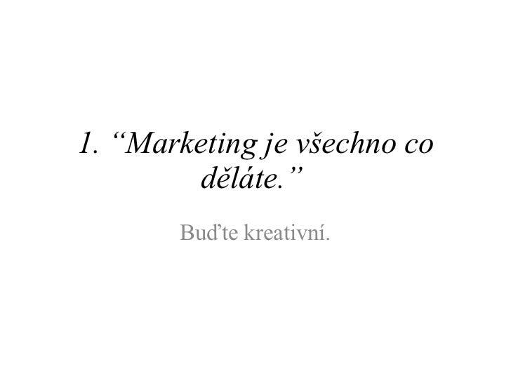 """1. """" Marketing je všechno co děláte. """"   Buďte kreativní."""
