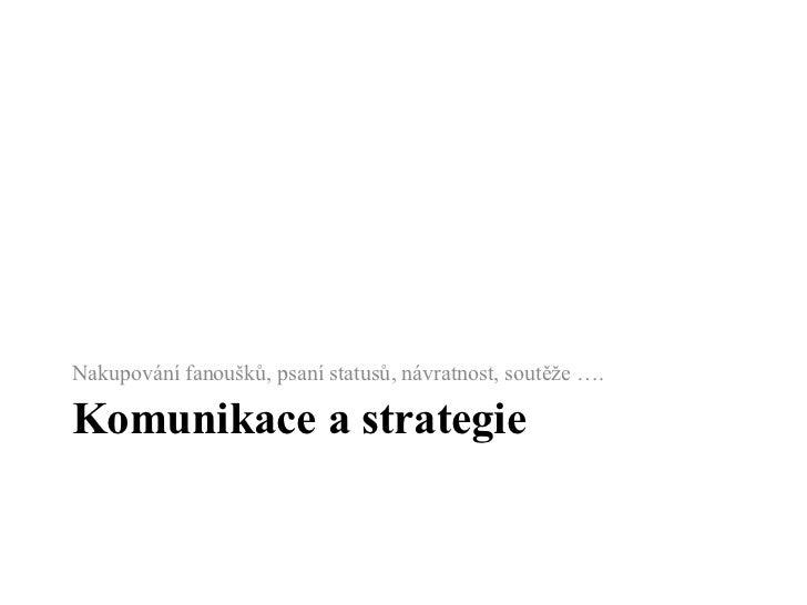 Komunikace a strategie <ul><li>Nakupování fanoušků, psaní statusů, návratnost, soutěže ….  </li></ul>