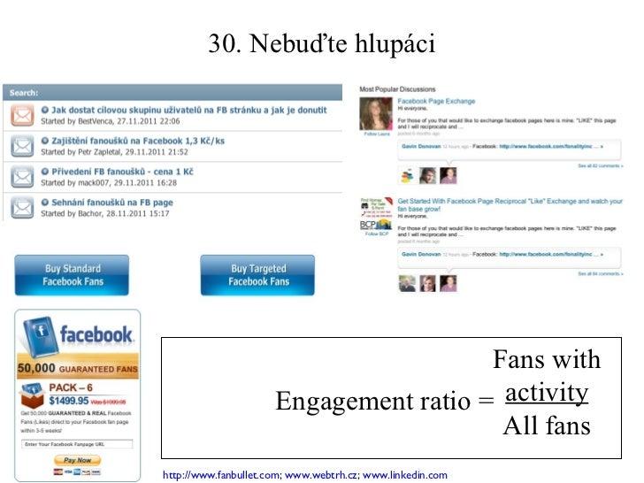 30. Nebuďte hlupáci Engagement ratio =  Fans with  activity All fans http://www.fanbullet.com ;  www.webtrh.cz ;  www.link...