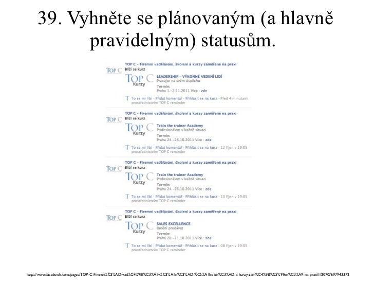 39. Vyhněte se plánovaným (a hlavně pravidelným) statusům.  http://www.facebook.com/pages/TOP-C-Firemn%C3%AD-vzd%C4%9Bl%C3...
