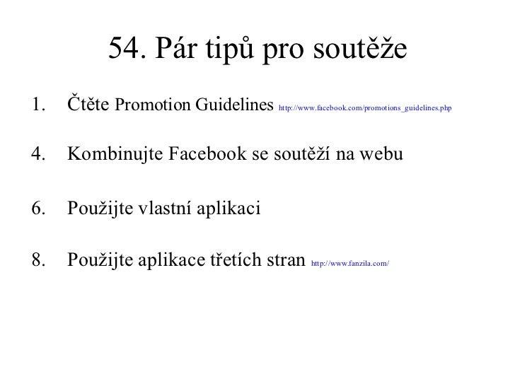 54. Pár tipů pro soutěže <ul><li>Čtěte  Promotion Guidelines  http://www.facebook.com/promotions_guidelines.php   </li></u...