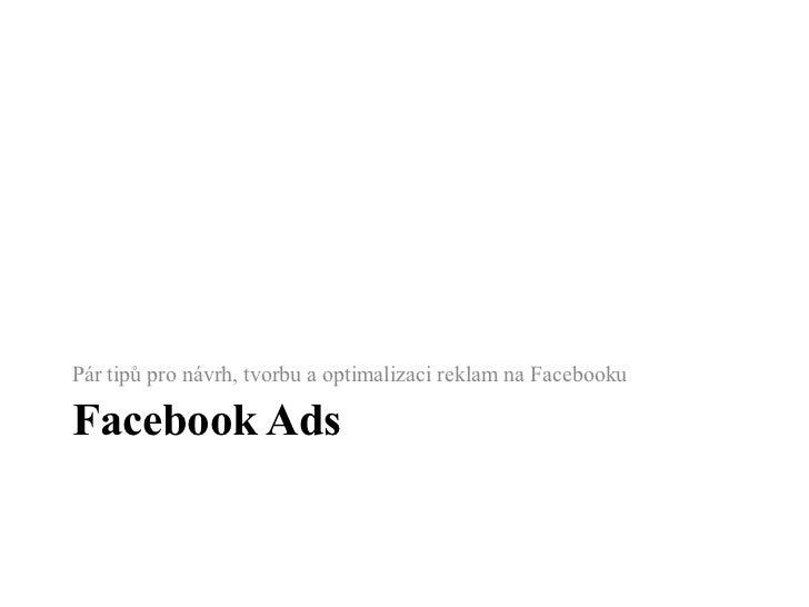 Facebook Ads <ul><li>Pár tipů pro návrh, tvorbu a optimalizaci reklam na Facebooku </li></ul>
