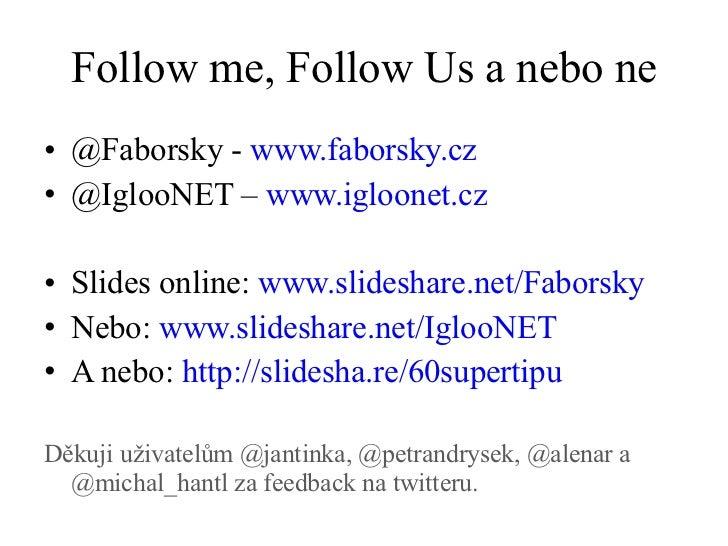 Follow me, Follow Us a nebo ne <ul><li>@Faborsky -  www.faborsky.cz   </li></ul><ul><li>@IglooNET –  www.igloonet.cz </li>...