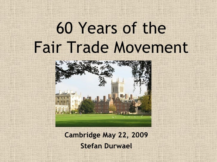60 Years of the Fair Trade Movement        Cambridge May 22, 2009        Stefan Durwael