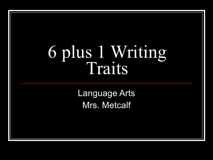 6 plus 1 Writing Traits Language Arts Mrs. Metcalf