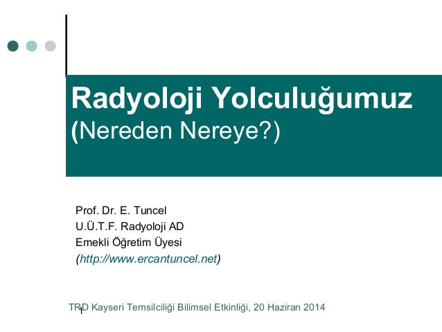 1 Radyoloji Yolculuğumuz (Nereden Nereye?) Prof. Dr. E. Tuncel U.Ü.T.F. Radyoloji AD Emekli Öğretim Üyesi (http://www.erca...
