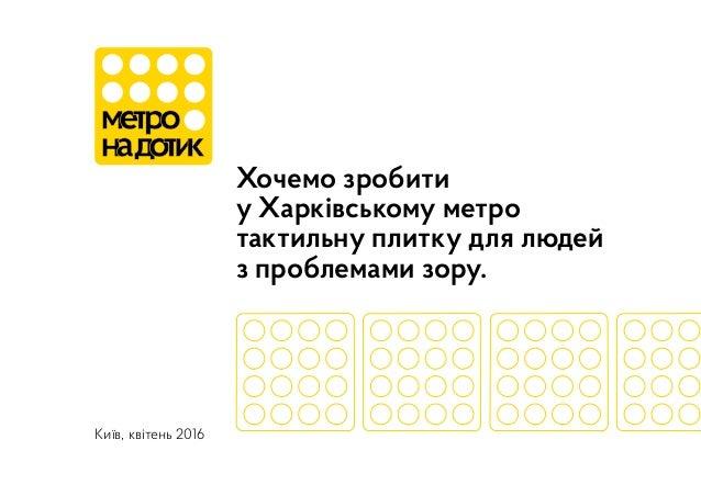 Хочемо зробити у Харківському метро тактильну плитку для людей з проблемами зору. Київ, квітень 2016