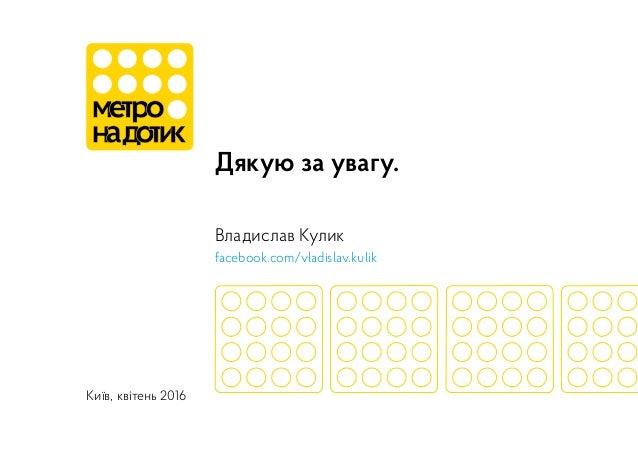 Дякую за увагу. Владислав Кулик facebook.com/vladislav.kulik Київ, квітень 2016