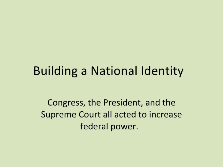 Building a National Identity  Congress, the President, and the Supreme Court all acted to increase federal power.