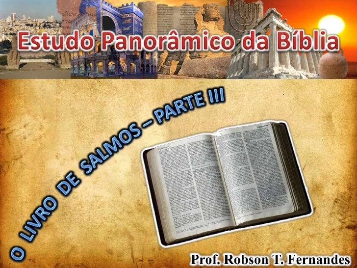 Estudo Panorâmico da Bíblia<br />O  LIVRO  DE  SALMOS – PARTE IIi<br />Prof. Robson T. Fernandes<br />