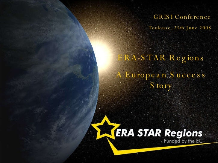 GRISI Conference Toulouse, 25th June 2008 ERA-STAR Regions A European Success Story