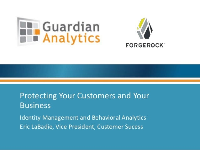 Protecting Your Customers and Your  Business  Identity Management and Behavioral Analytics  Eric LaBadie, Vice President, ...