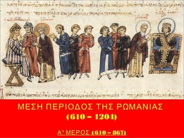 ΜΕΣΗ ΠΕΡΙΟΔΟΣ ΤΗΣ ΡΩΜΑΝΙΑΣ (610 – 1204) ' (610 – 867)Α ΜΕΡΟΣ