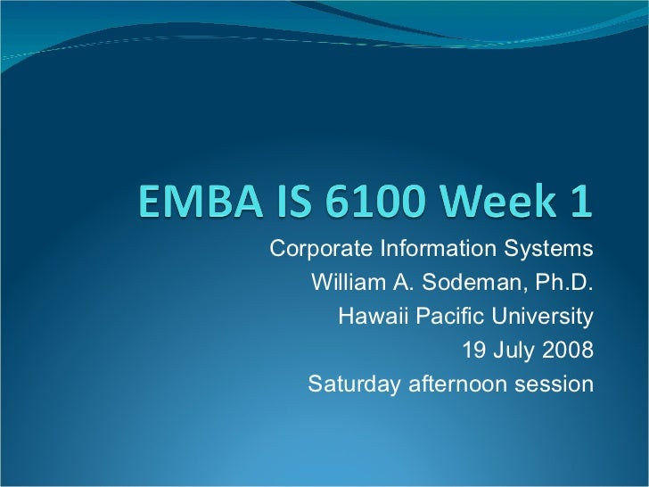 Corporate Information Systems William A. Sodeman, Ph.D. Hawaii Pacific University 19 July 2008 Saturday afternoon session