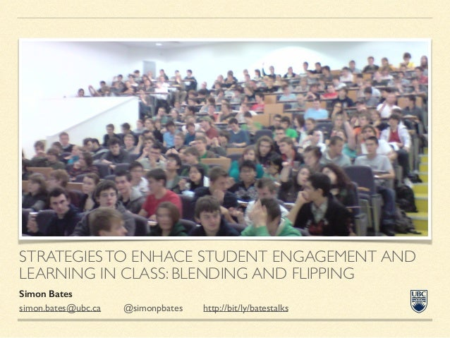 STRATEGIESTO ENHACE STUDENT ENGAGEMENT AND LEARNING IN CLASS: BLENDING AND FLIPPING Simon Bates simon.bates@ubc.ca 	   @si...