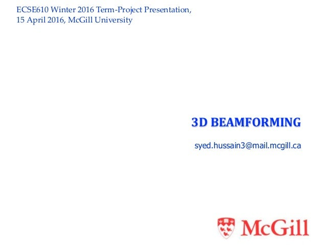 ECSE610 Winter 2016 Term-Project Presentation, 15 April 2016, McGill University 3D BEAMFORMING syed.hussain3@mail.mcgill.ca
