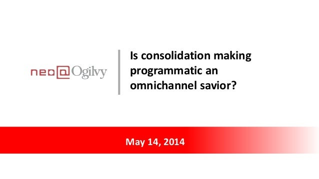 May 14, 2014 Is consolidation making programmatic an omnichannel savior?