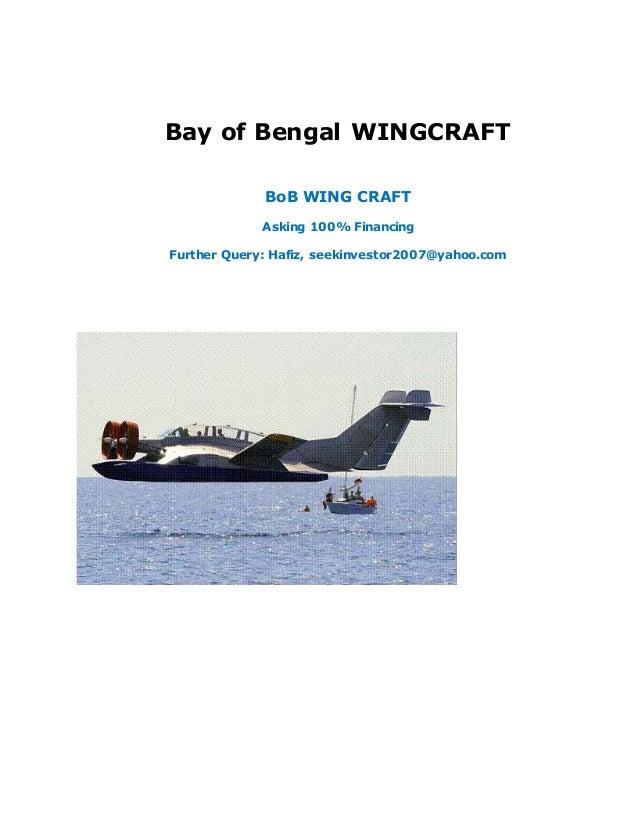 Bay of Bengal WINGCRAFT BoB WING CRAFT Asking 100% Financing Further Query: Hafiz, seekinvestor2007@yahoo.com
