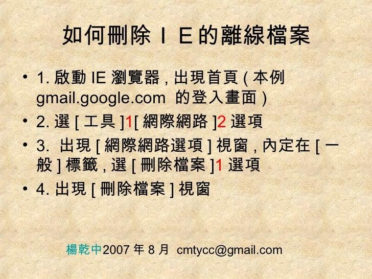 如何刪除IE的離線檔案 <ul><li>1. 啟動 IE 瀏覽器 , 出現首頁 ( 本例 gmail.google.com  的登入畫面 ) </li></ul><ul><li>2. 選 [ 工具 ] 1 [ 網際網路 ] 2 選項 </li>...